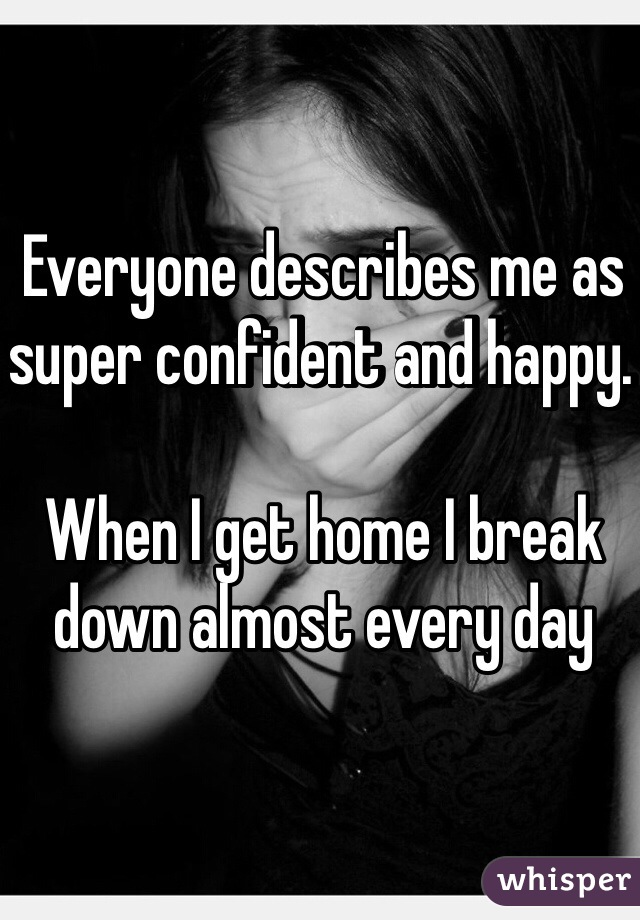 Everyone describes me as super confident and happy.   When I get home I break down almost every day