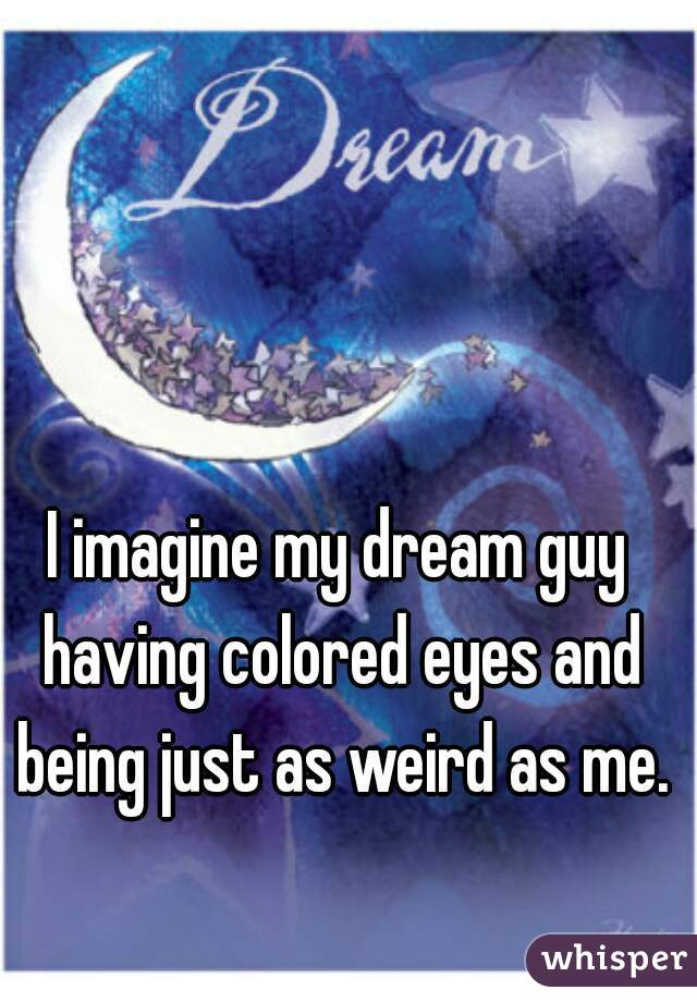 I imagine my dream guy having colored eyes and being just as weird as me.