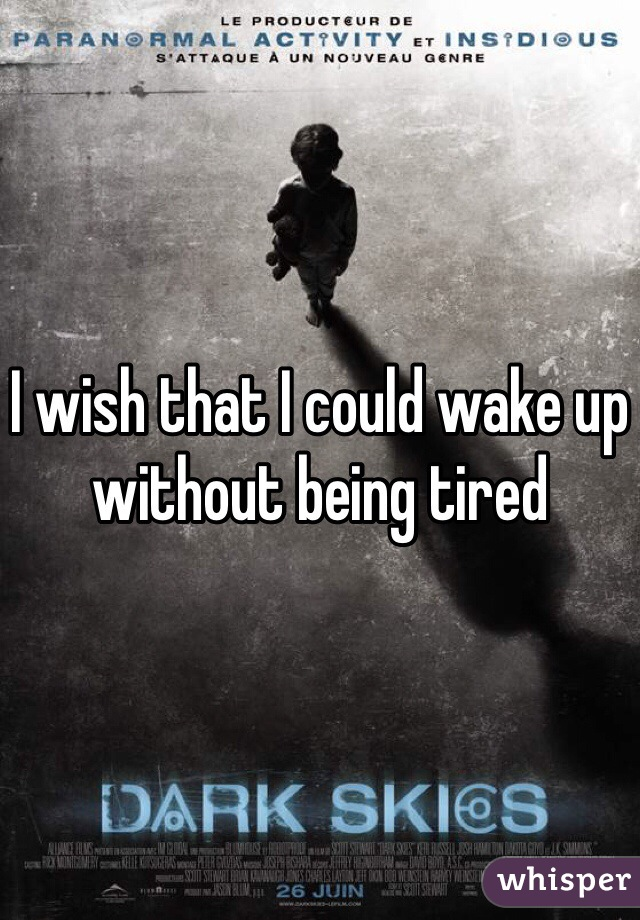 I wish that I could wake up without being tired