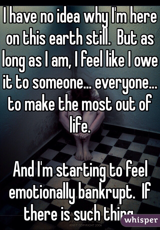 I have no idea why I'm here on this earth still.  But as long as I am, I feel like I owe it to someone... everyone... to make the most out of life.    And I'm starting to feel emotionally bankrupt.  If there is such thing.