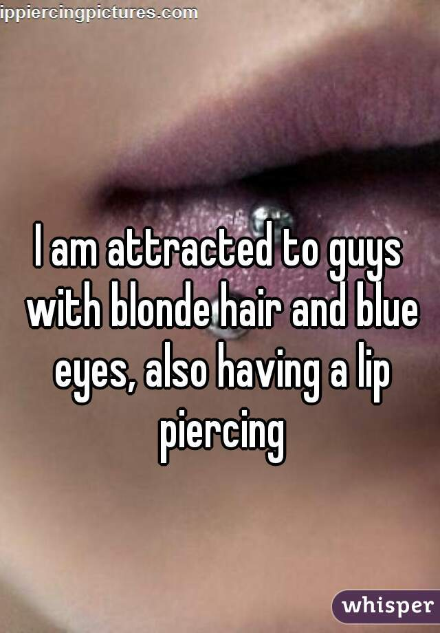 I am attracted to guys with blonde hair and blue eyes, also having a lip piercing
