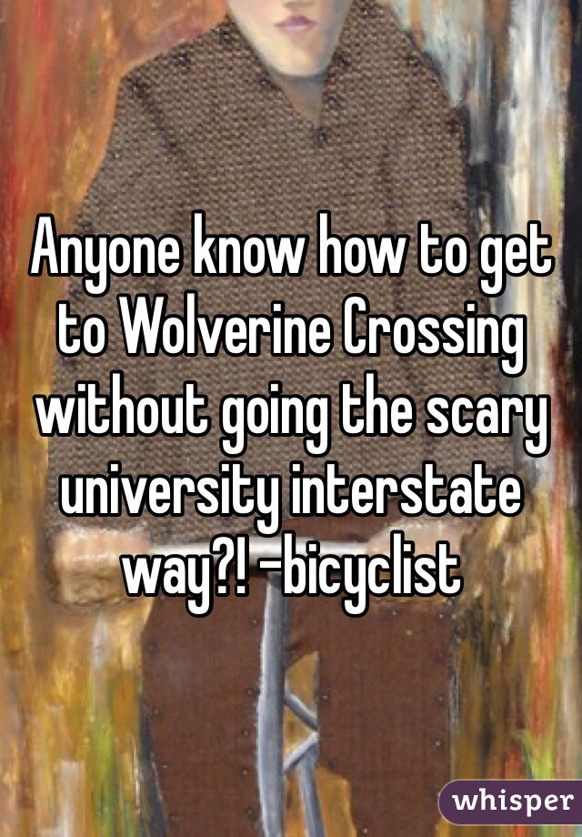 Anyone know how to get to Wolverine Crossing without going the scary university interstate way?! -bicyclist