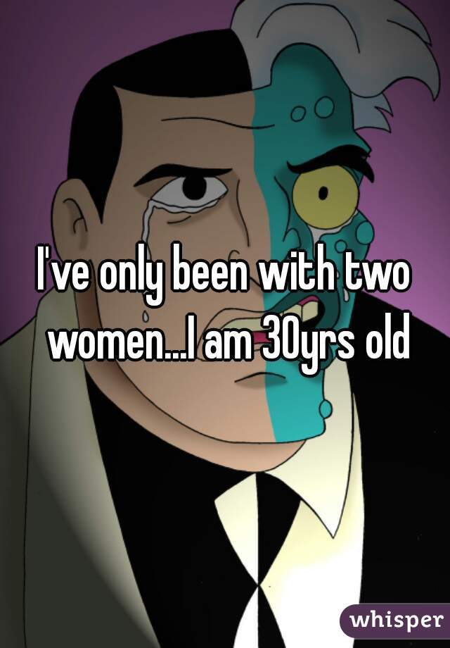 I've only been with two women...I am 30yrs old