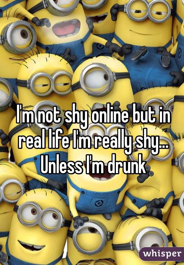I'm not shy online but in real life I'm really shy... Unless I'm drunk