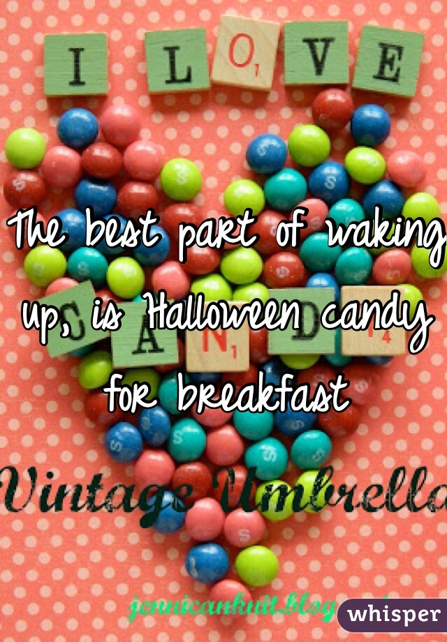 The best part of waking up, is Halloween candy for breakfast