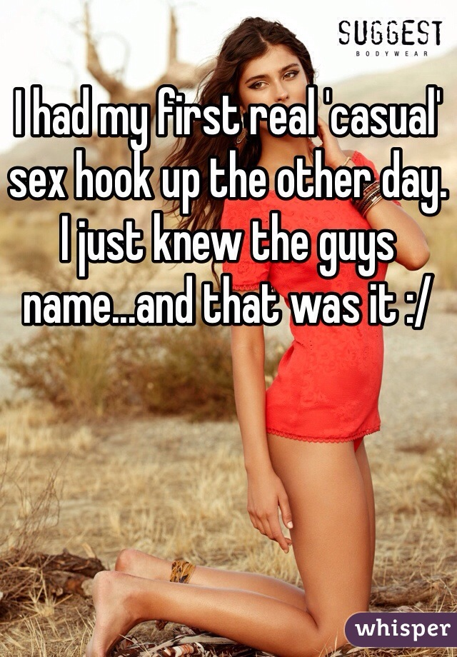 I had my first real 'casual' sex hook up the other day. I just knew the guys name...and that was it :/