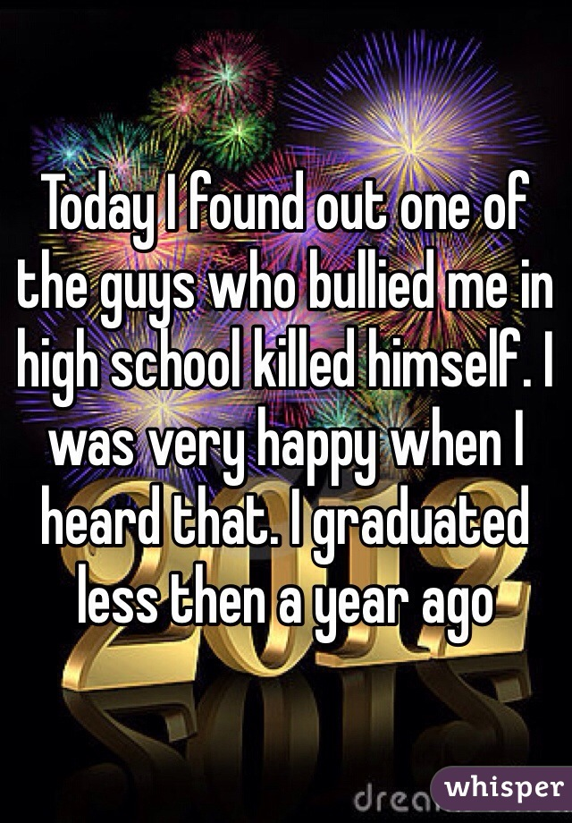 Today I found out one of the guys who bullied me in high school killed himself. I was very happy when I heard that. I graduated less then a year ago