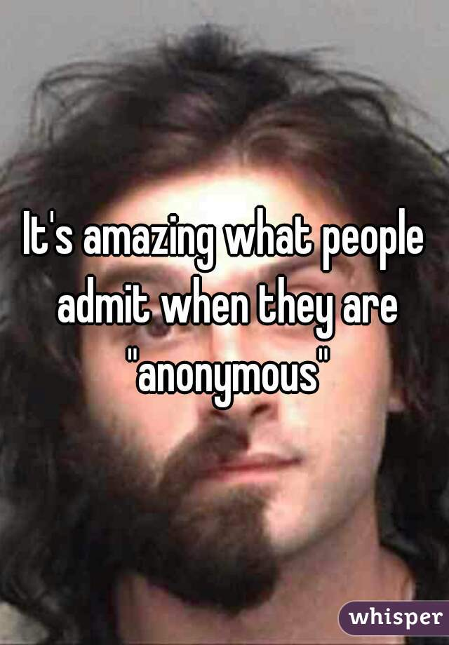 """It's amazing what people admit when they are """"anonymous"""""""