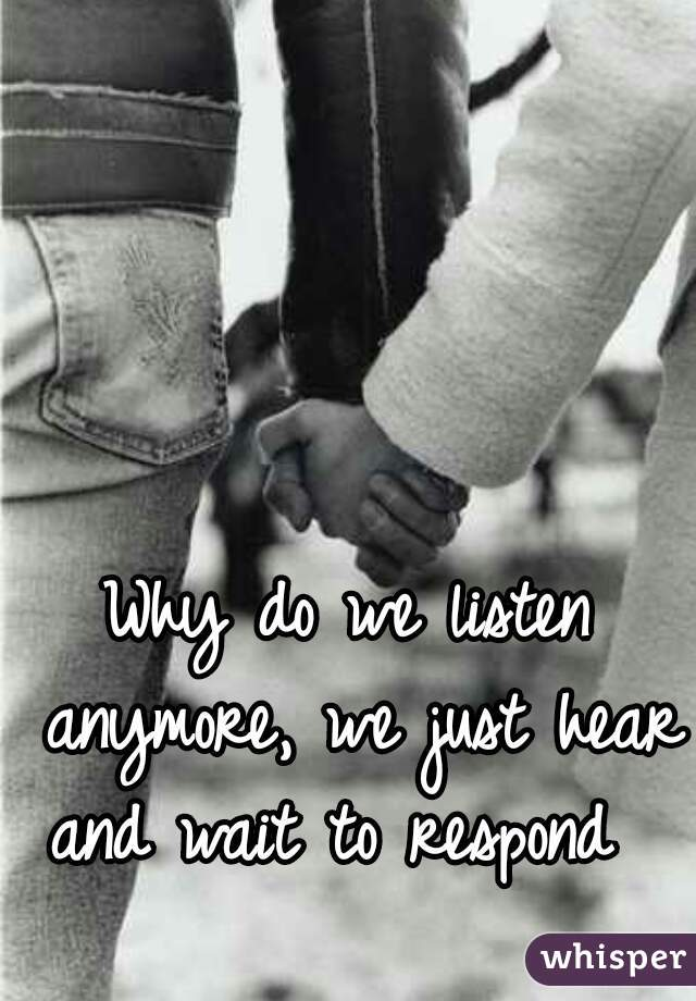 Why do we listen anymore, we just hear and wait to respond