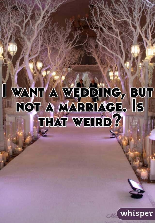 I want a wedding, but not a marriage. Is that weird?