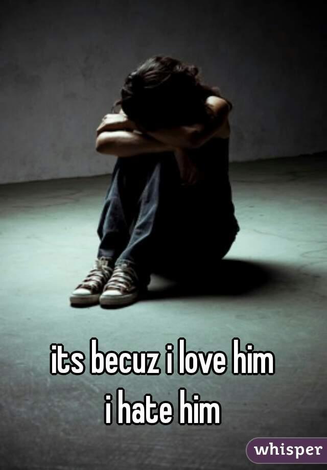 its becuz i love him  i hate him