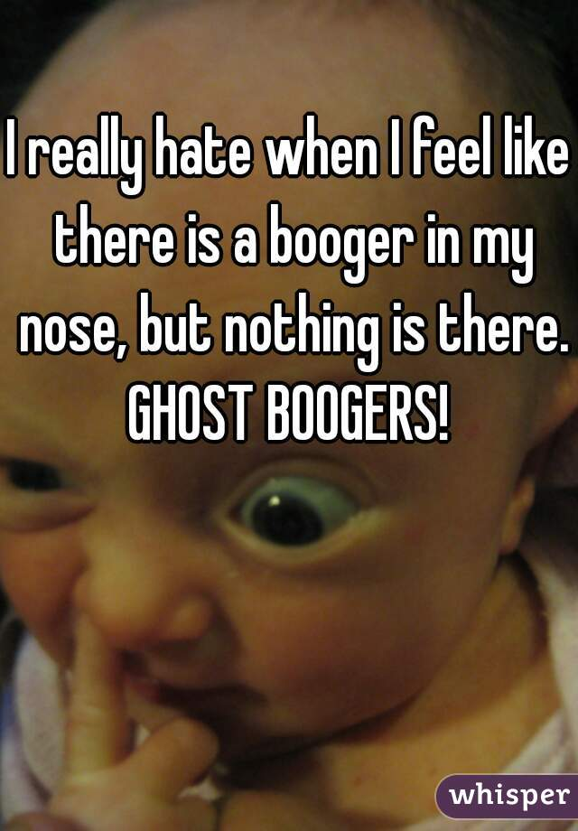 I really hate when I feel like there is a booger in my nose, but nothing is there. GHOST BOOGERS!