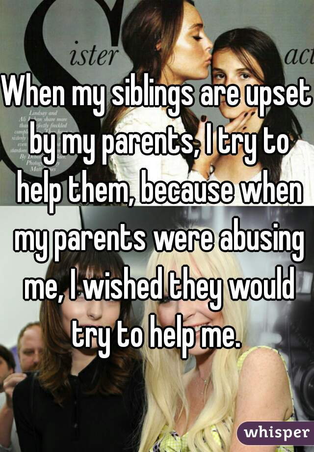 When my siblings are upset by my parents, I try to help them, because when my parents were abusing me, I wished they would try to help me.