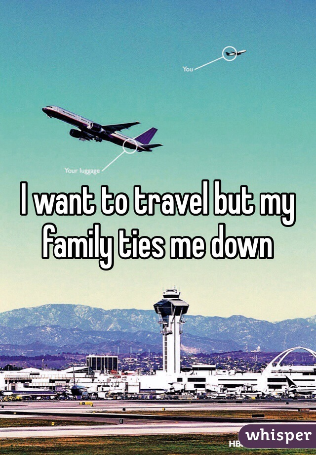 I want to travel but my family ties me down
