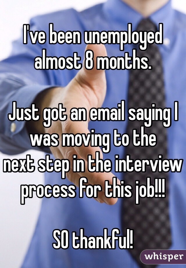 I've been unemployed almost 8 months.  Just got an email saying I was moving to the  next step in the interview  process for this job!!!  SO thankful!