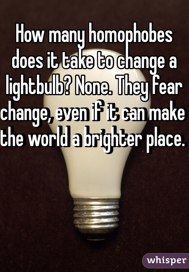 How many homophobes does it take to change a lightbulb? None. They fear change, even if it can make the world a brighter place.
