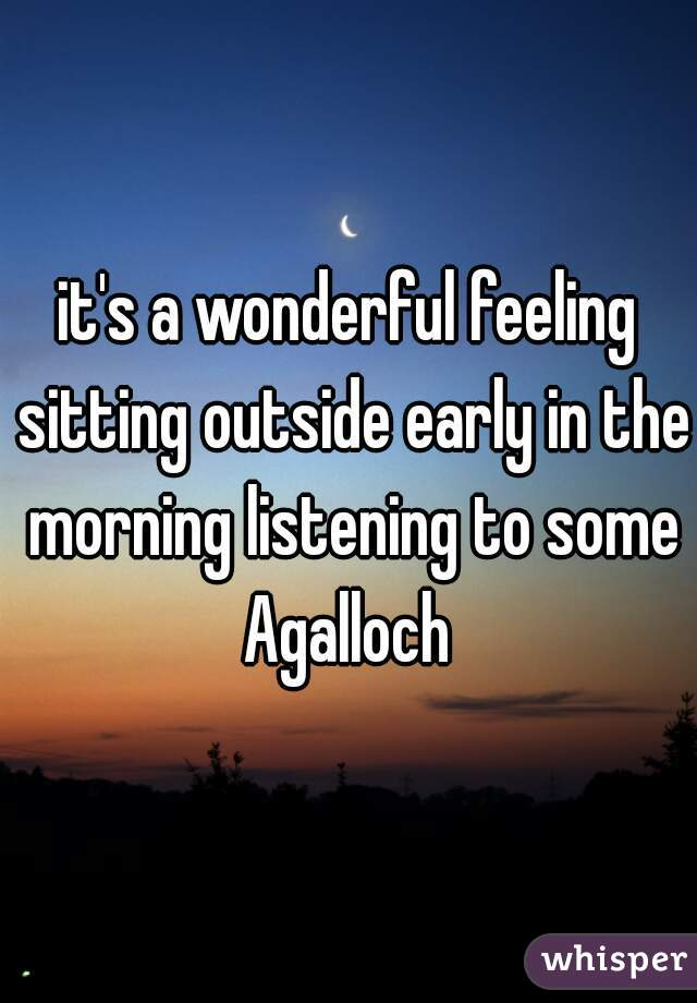 it's a wonderful feeling sitting outside early in the morning listening to some Agalloch