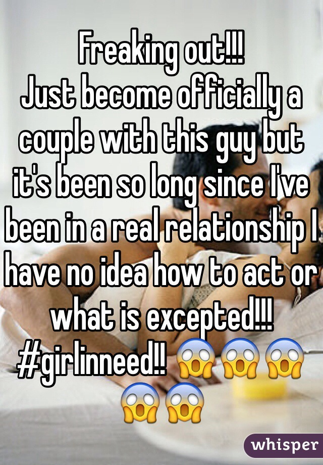 Freaking out!!! Just become officially a couple with this guy but it's been so long since I've been in a real relationship I have no idea how to act or what is excepted!!! #girlinneed!! 😱😱😱😱😱