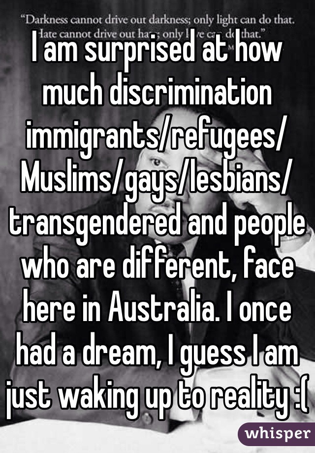 I am surprised at how much discrimination immigrants/refugees/Muslims/gays/lesbians/transgendered and people who are different, face here in Australia. I once had a dream, I guess I am just waking up to reality :(