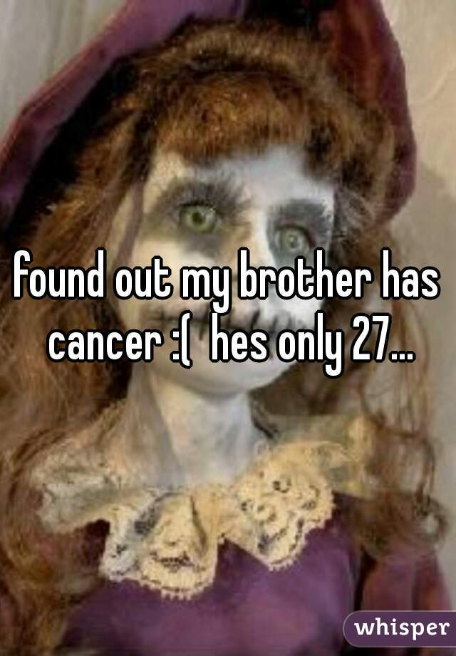 found out my brother has cancer :(  hes only 27...
