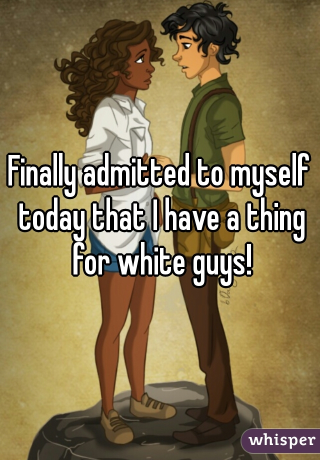 Finally admitted to myself today that I have a thing for white guys!