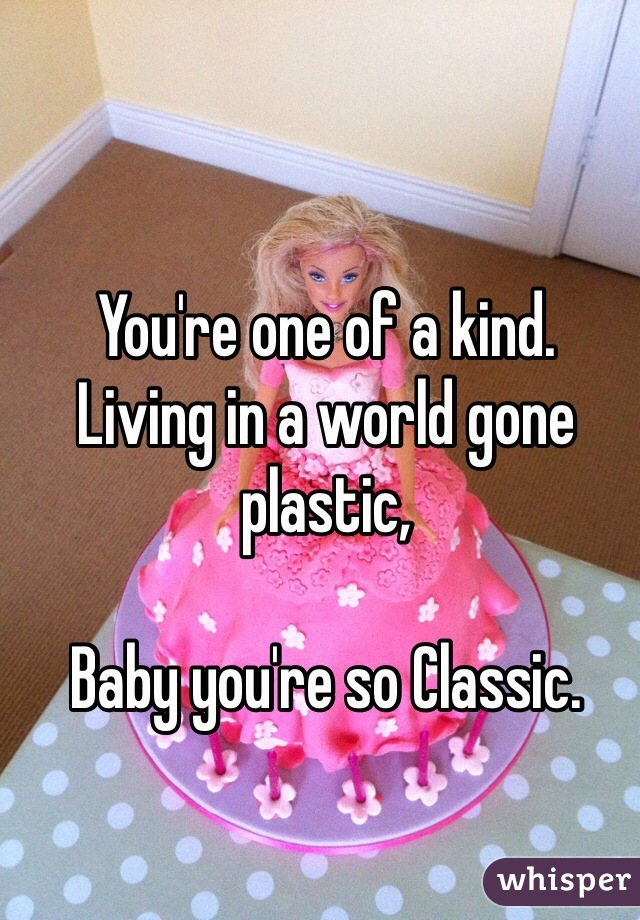 You're one of a kind. Living in a world gone plastic,   Baby you're so Classic.
