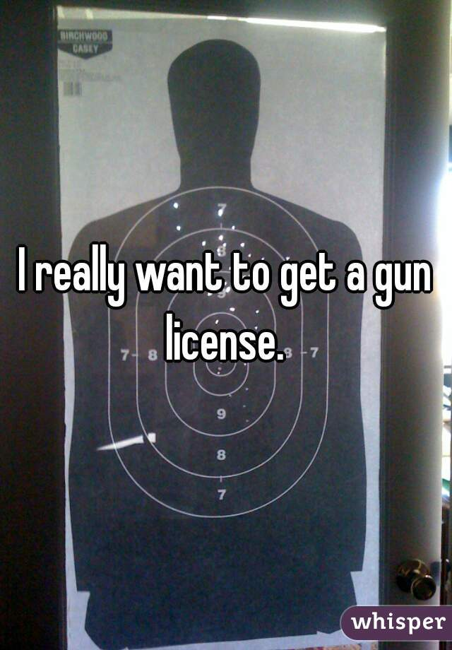 I really want to get a gun license.