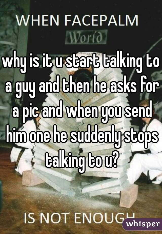 why is it u start talking to a guy and then he asks for a pic and when you send him one he suddenly stops talking to u?