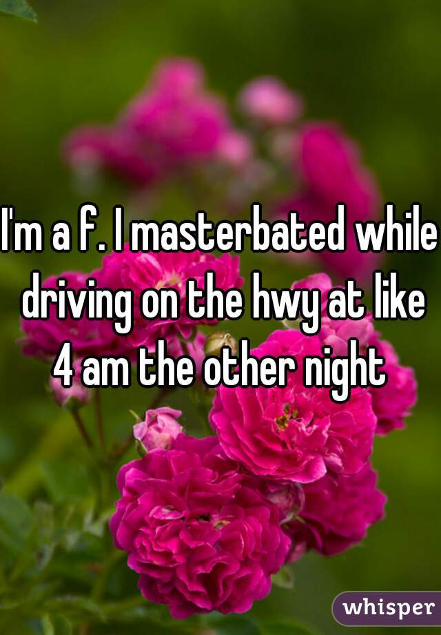 I'm a f. I masterbated while driving on the hwy at like 4 am the other night