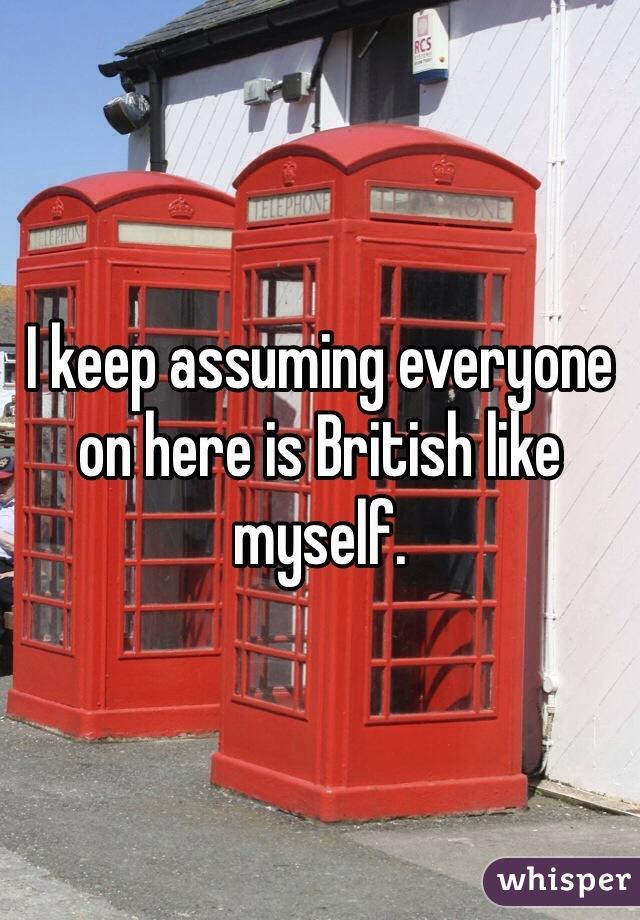 I keep assuming everyone on here is British like myself.