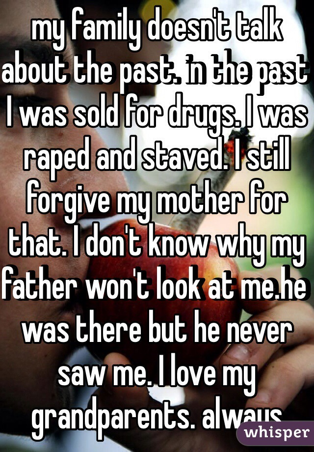 my family doesn't talk about the past. in the past I was sold for drugs. I was raped and staved. I still forgive my mother for that. I don't know why my father won't look at me.he was there but he never saw me. I love my grandparents. always