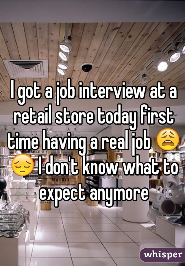I got a job interview at a retail store today first time having a real job 😩 😔 I don't know what to expect anymore