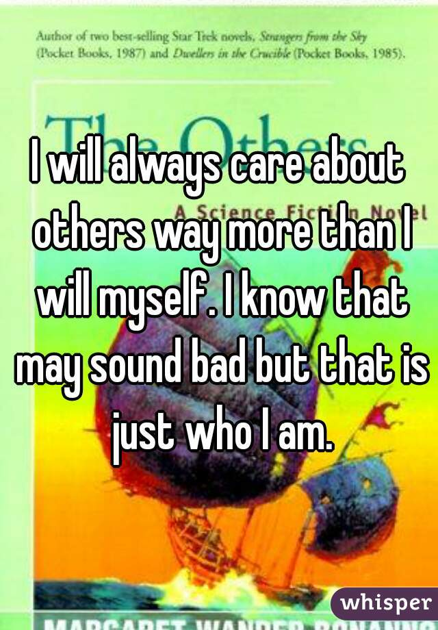 I will always care about others way more than I will myself. I know that may sound bad but that is just who I am.
