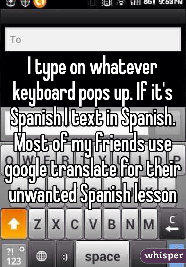 I type on whatever keyboard pops up. If it's Spanish I text in Spanish. Most of my friends use google translate for their unwanted Spanish lesson