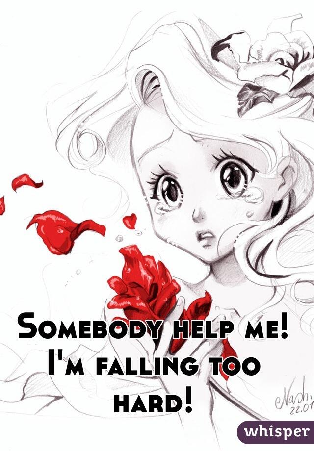 Somebody help me! I'm falling too hard!