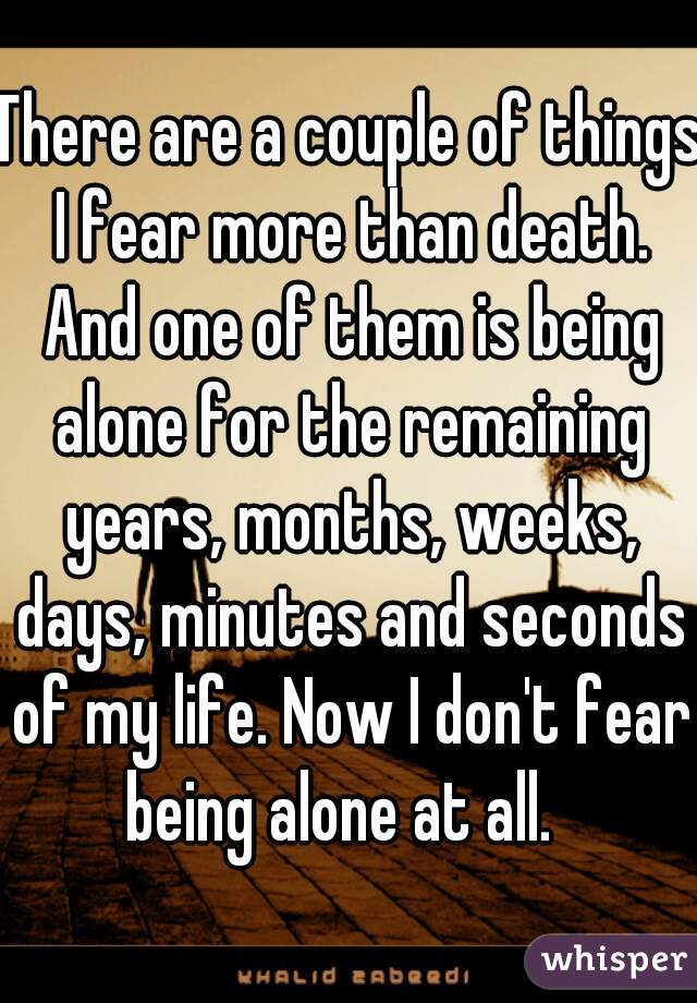There are a couple of things I fear more than death. And one of them is being alone for the remaining years, months, weeks, days, minutes and seconds of my life. Now I don't fear being alone at all.