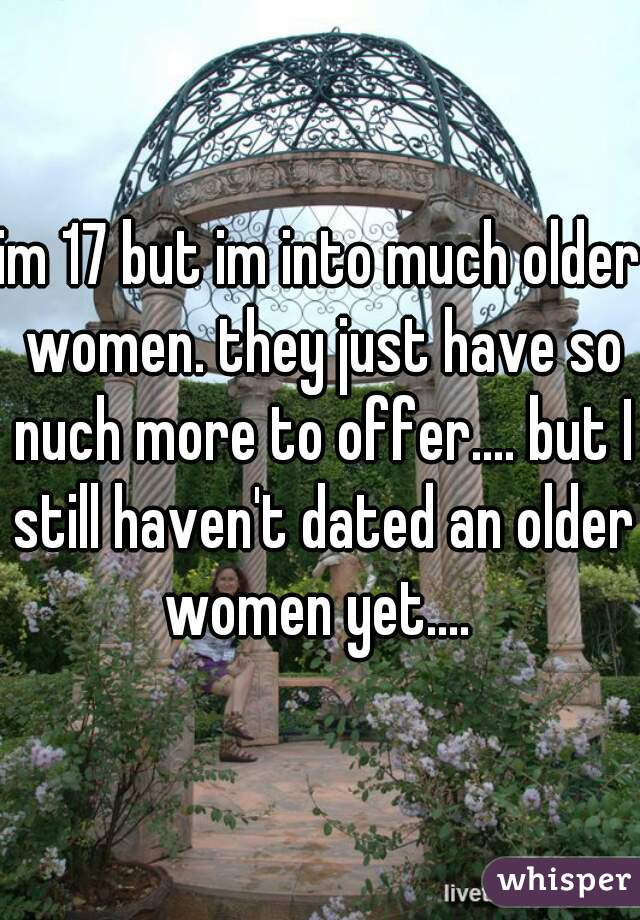 im 17 but im into much older women. they just have so nuch more to offer.... but I still haven't dated an older women yet....