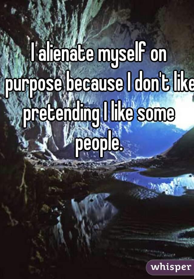 I alienate myself on purpose because I don't like pretending I like some  people.