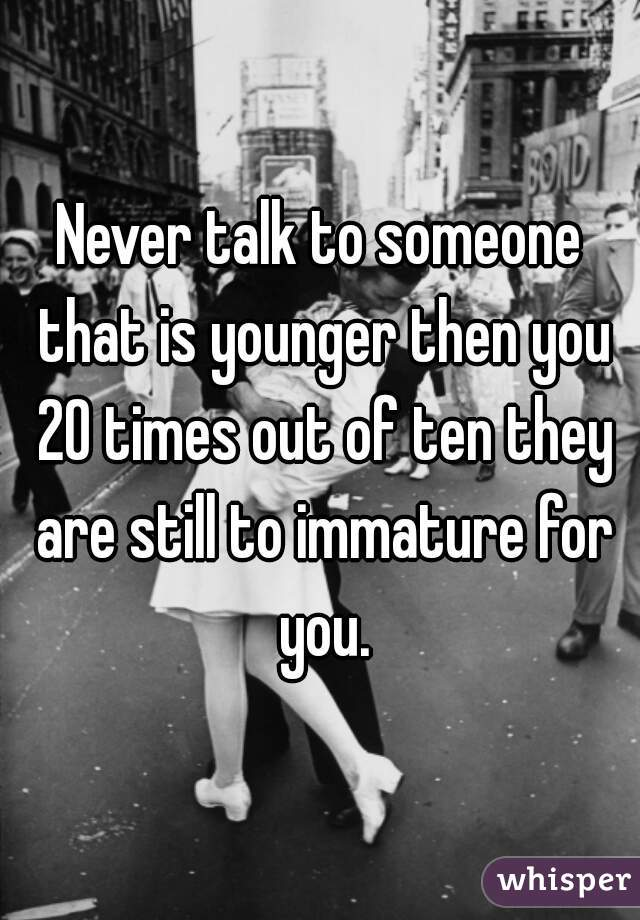 Never talk to someone that is younger then you 20 times out of ten they are still to immature for you.