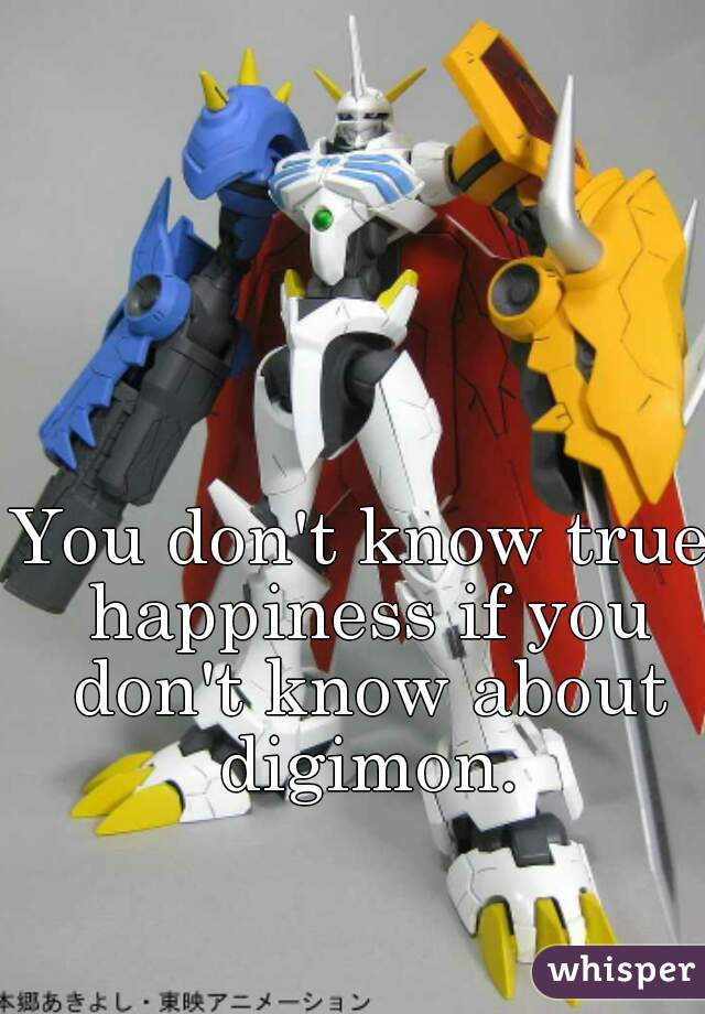 You don't know true happiness if you don't know about digimon.