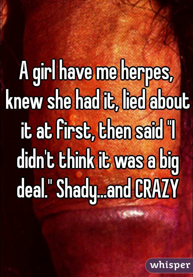 """A girl have me herpes, knew she had it, lied about it at first, then said """"I didn't think it was a big deal."""" Shady...and CRAZY"""