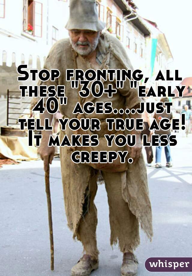 """Stop fronting, all these """"30+"""" """"early 40"""" ages....just tell your true age! It makes you less creepy."""