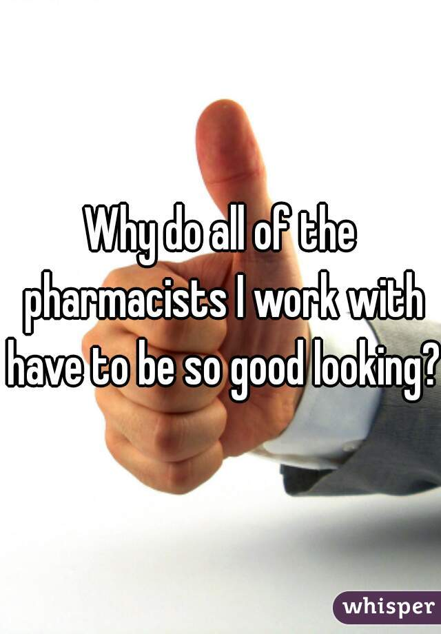 Why do all of the pharmacists I work with have to be so good looking?!