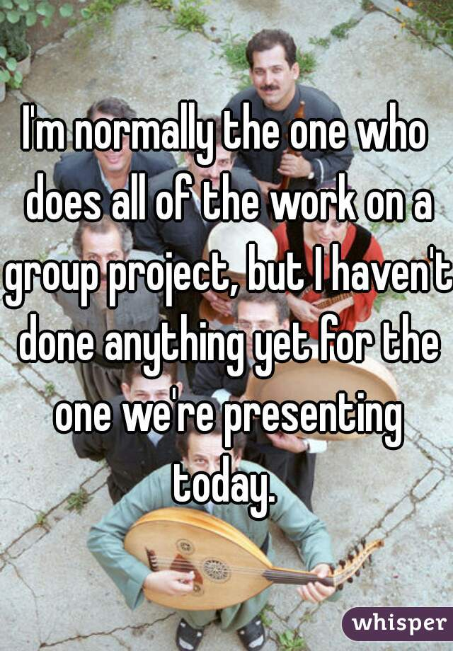 I'm normally the one who does all of the work on a group project, but I haven't done anything yet for the one we're presenting today.