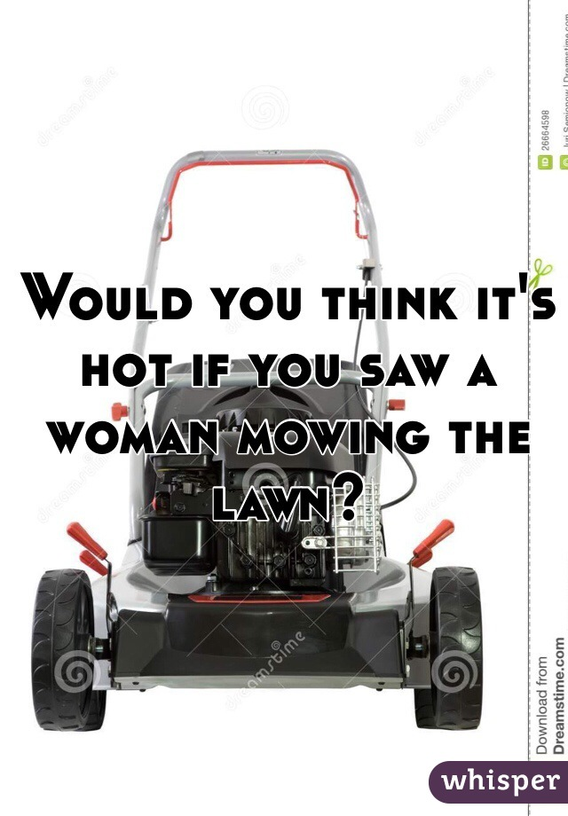 Would you think it's hot if you saw a woman mowing the lawn?