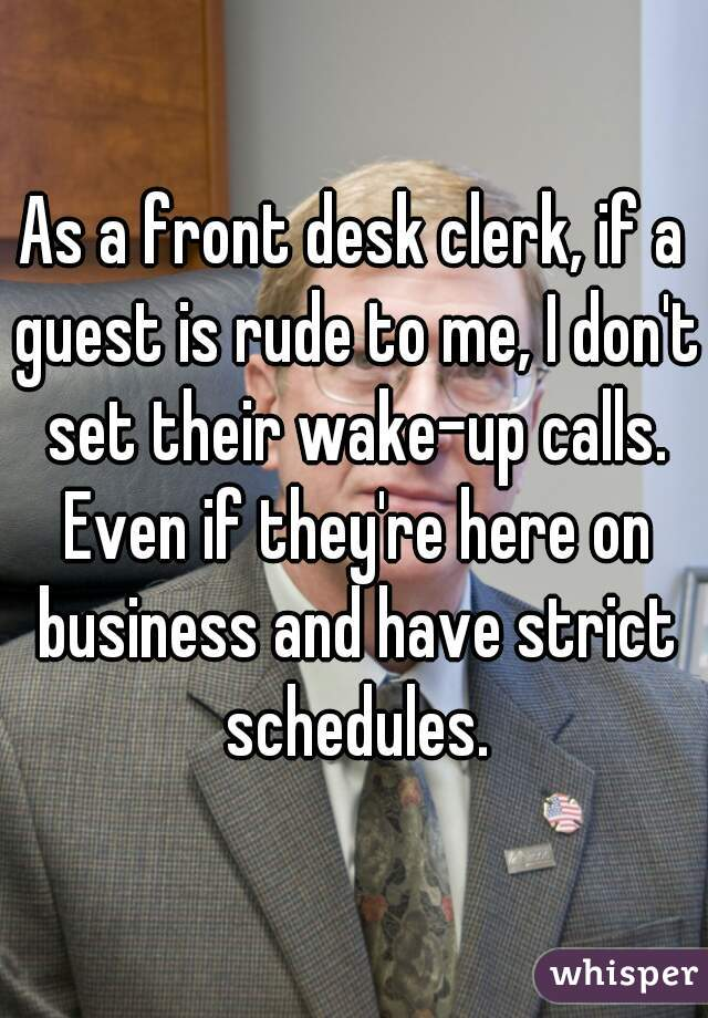 As a front desk clerk, if a guest is rude to me, I don't set their wake-up calls. Even if they're here on business and have strict schedules.