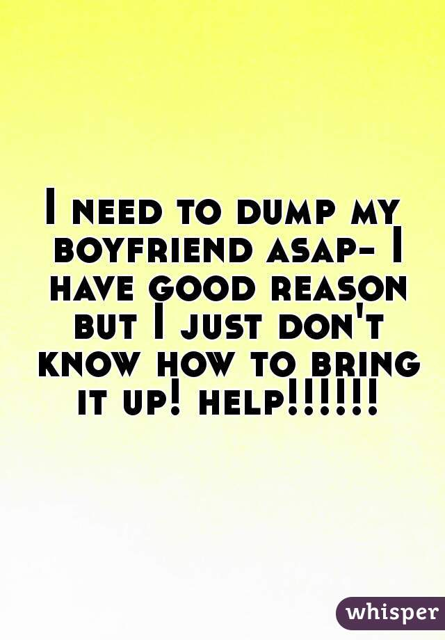 I need to dump my boyfriend asap- I have good reason but I just don't know how to bring it up! help!!!!!!