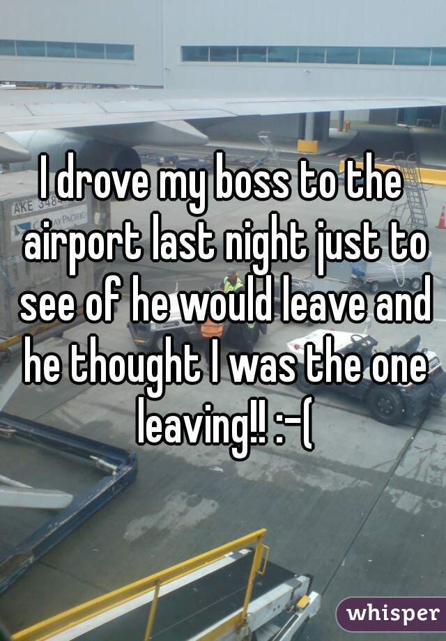 I drove my boss to the airport last night just to see of he would leave and he thought I was the one leaving!! :-(