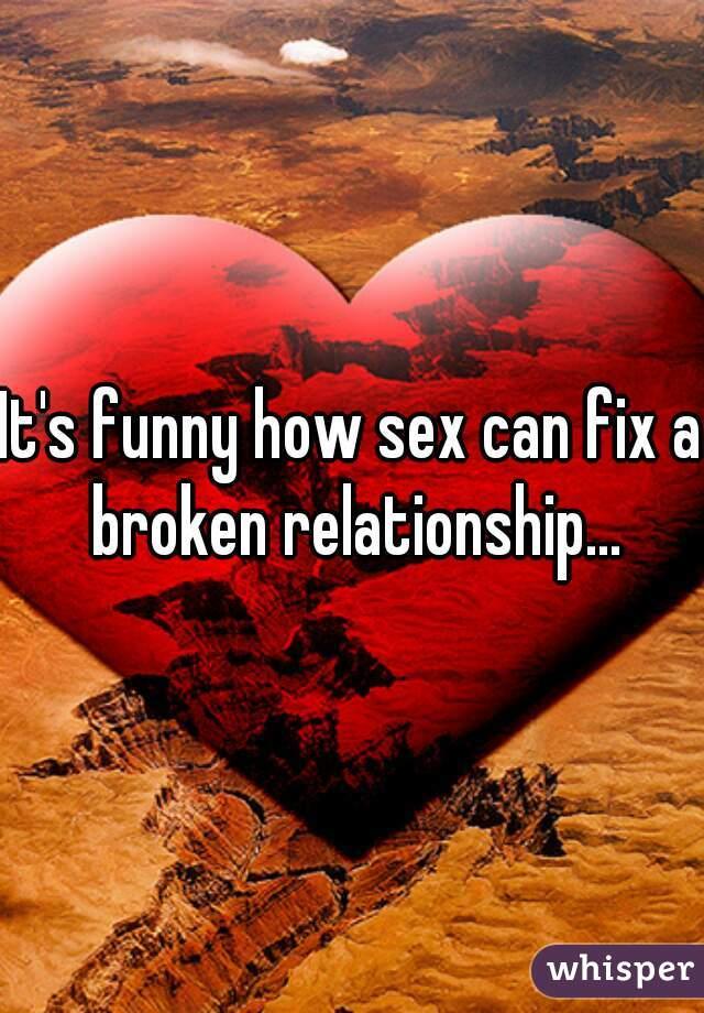 It's funny how sex can fix a broken relationship...