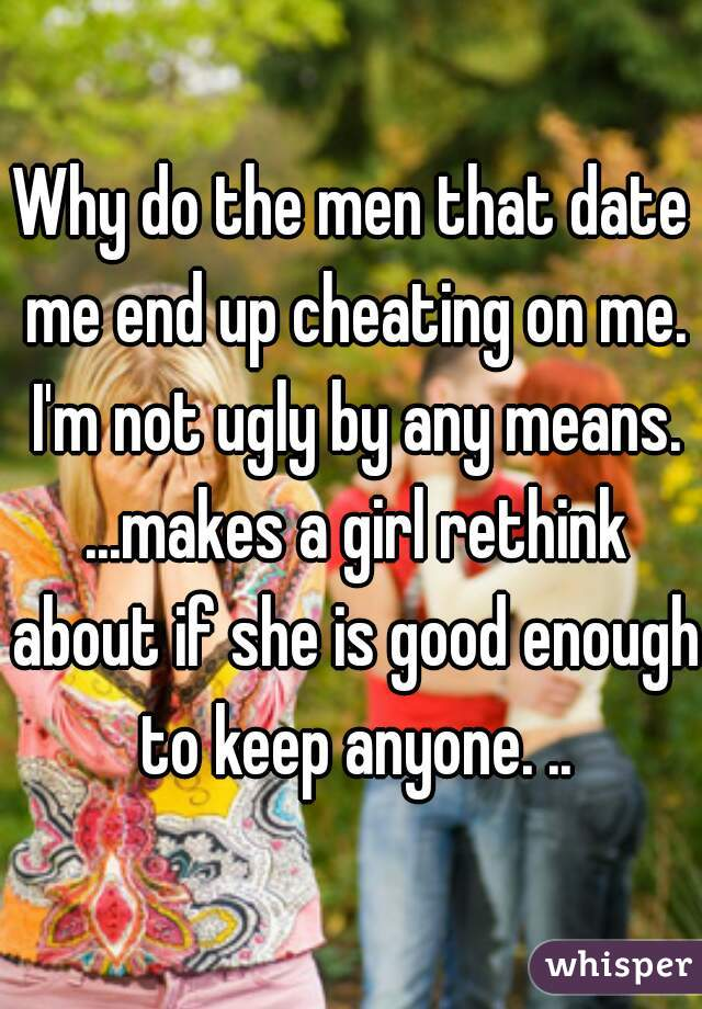 Why do the men that date me end up cheating on me. I'm not ugly by any means. ...makes a girl rethink about if she is good enough to keep anyone. ..